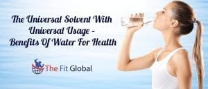 The Universal Solvent With Universal Usage – Benefits Of Water For Health