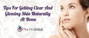 Tips For Getting Clear And Glowing Skin Naturally At Home