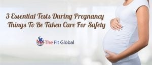 3 Essential Tests During Pregnancy And Things To Be Taken Care For Safety
