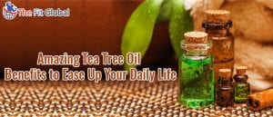 Amazing Tea Tree Oil Benefits to Ease Up Your Daily Life