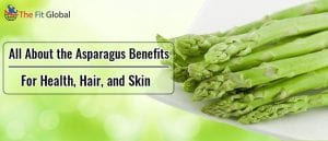 All About the Asparagus Benefits - For Health, Hair, and Skin