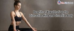 Benefits of Kapalbhati on the Distractive Mind and Distortive Body