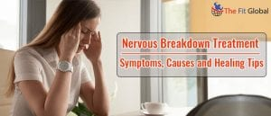 Nervous Breakdown Treatment - Symptoms, Causes and Healing Tips